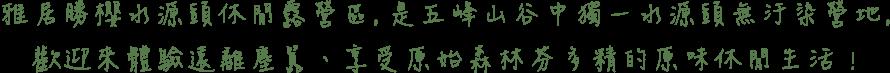 雅居勝櫻水源頭休閒露營區,是五峰山谷中獨一水源頭無汙染營地,遠離塵囂享受原始森林芬多精的原味休閒生活!